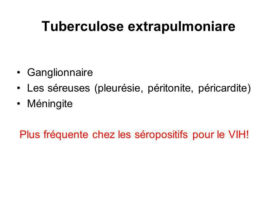 Tuberculose extrapulmoniare Ganglionnaire Les séreuses (pleurésie, péritonite, péricardite) Méningite Plus fréquente chez les séropositifs pour le VIH!
