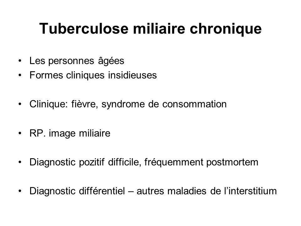 Tuberculose miliaire chronique Les personnes âgées Formes cliniques insidieuses Clinique: fièvre, syndrome de consommation RP.