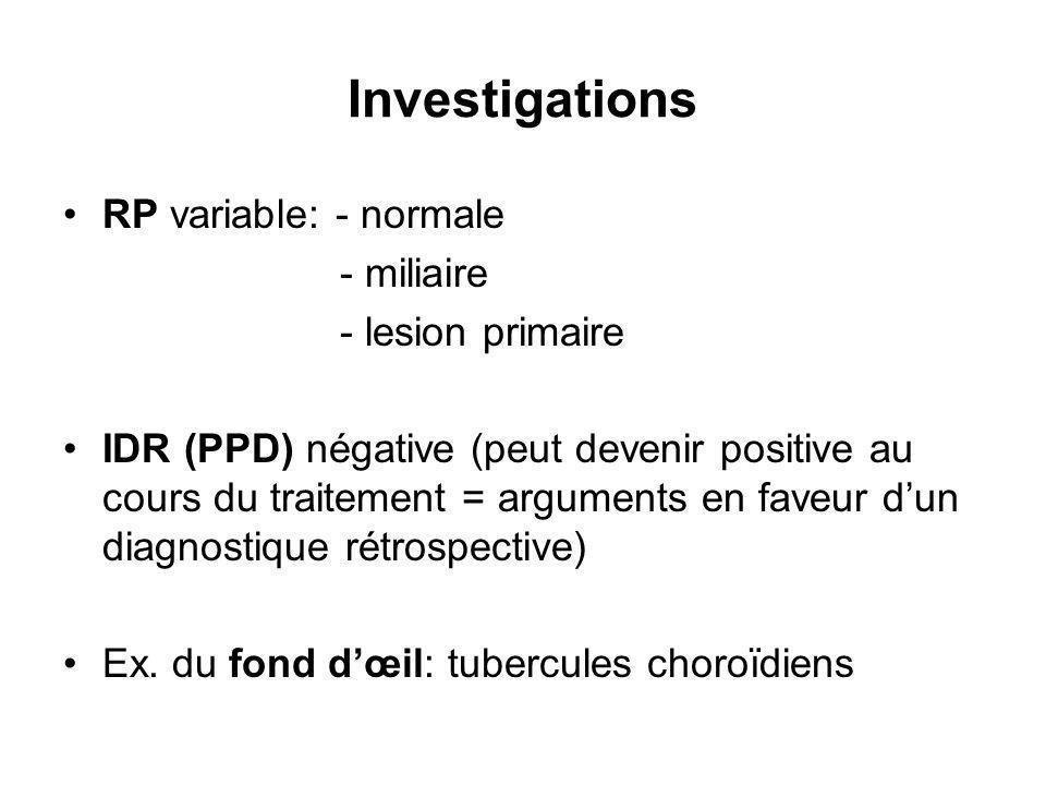 Investigations RP variable: - normale - miliaire - lesion primaire IDR (PPD) négative (peut devenir positive au cours du traitement = arguments en faveur dun diagnostique rétrospective) Ex.
