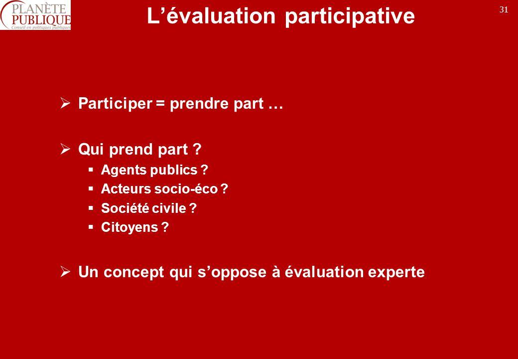 31 Lévaluation participative Participer = prendre part … Qui prend part ? Agents publics ? Acteurs socio-éco ? Société civile ? Citoyens ? Un concept