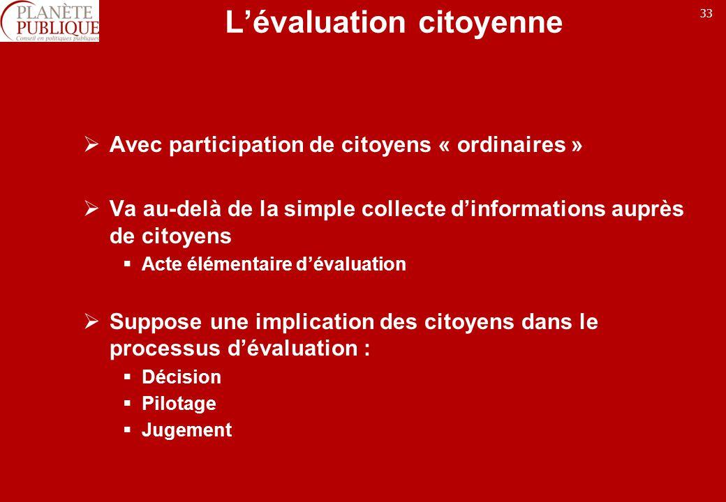 33 Lévaluation citoyenne Avec participation de citoyens « ordinaires » Va au-delà de la simple collecte dinformations auprès de citoyens Acte élémenta