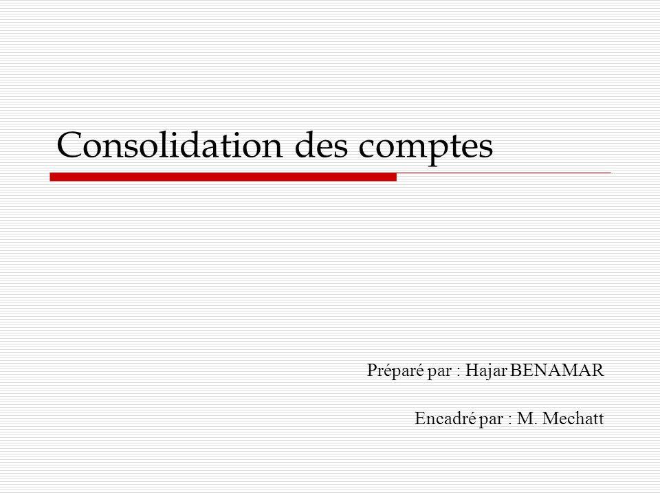 Consolidation des comptes Préparé par : Hajar BENAMAR Encadré par : M. Mechatt