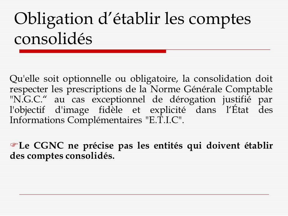 Obligation détablir les comptes consolidés Qu elle soit optionnelle ou obligatoire, la consolidation doit respecter les prescriptions de la Norme Générale Comptable N.G.C.