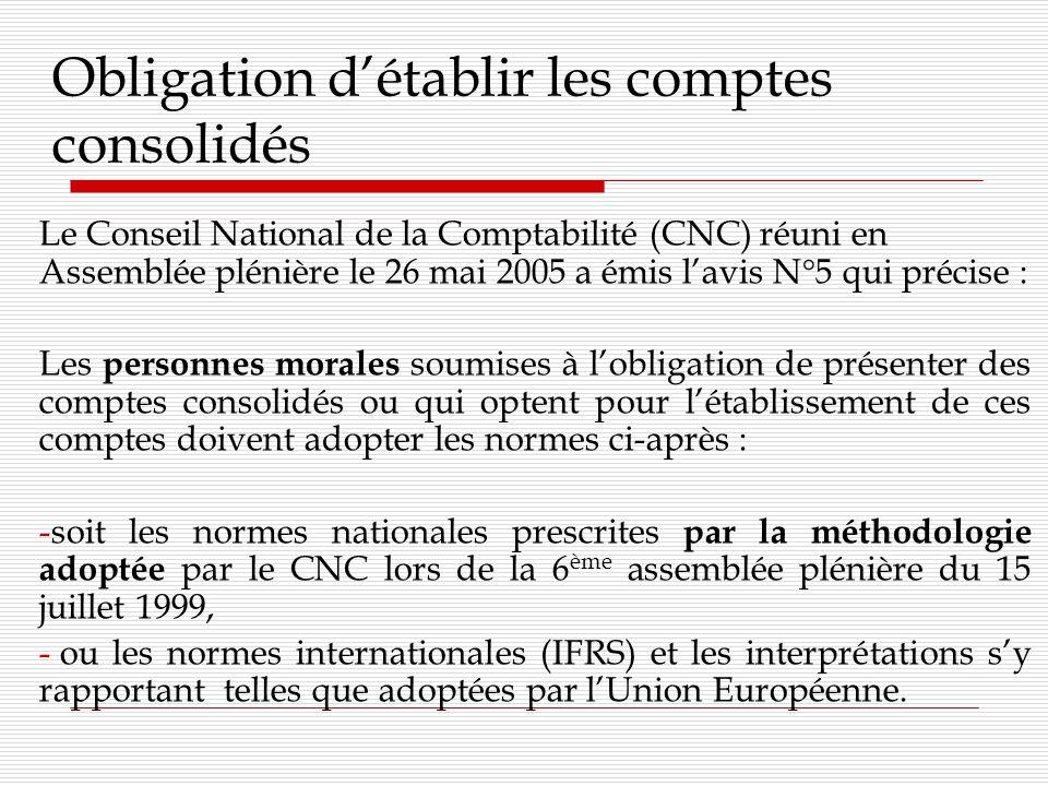 Obligation détablir les comptes consolidés Le Conseil National de la Comptabilité (CNC) réuni en Assemblée plénière le 26 mai 2005 a émis lavis N°5 qui précise : Les personnes morales soumises à lobligation de présenter des comptes consolidés ou qui optent pour létablissement de ces comptes doivent adopter les normes ci-après : -soit les normes nationales prescrites par la méthodologie adoptée par le CNC lors de la 6 ème assemblée plénière du 15 juillet 1999, - ou les normes internationales (IFRS) et les interprétations sy rapportant telles que adoptées par lUnion Européenne.