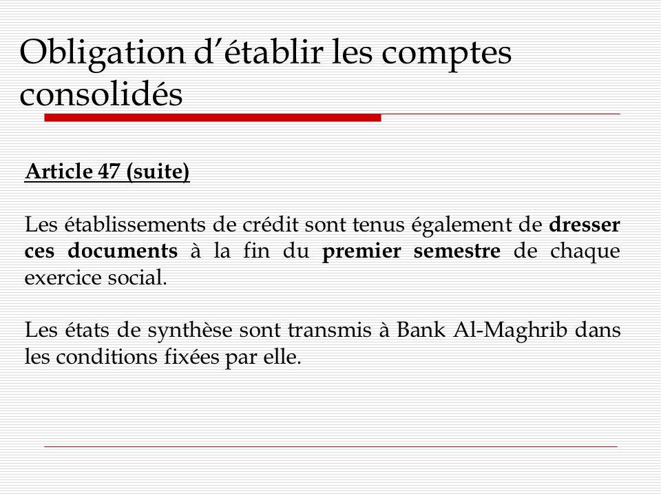 Obligation détablir les comptes consolidés Article 47 (suite) Les établissements de crédit sont tenus également de dresser ces documents à la fin du premier semestre de chaque exercice social.