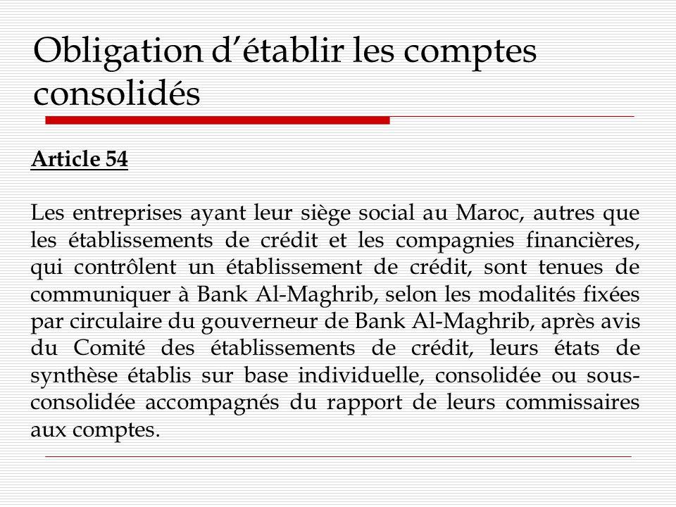 Obligation détablir les comptes consolidés Article 54 Les entreprises ayant leur siège social au Maroc, autres que les établissements de crédit et les compagnies financières, qui contrôlent un établissement de crédit, sont tenues de communiquer à Bank Al-Maghrib, selon les modalités fixées par circulaire du gouverneur de Bank Al-Maghrib, après avis du Comité des établissements de crédit, leurs états de synthèse établis sur base individuelle, consolidée ou sous- consolidée accompagnés du rapport de leurs commissaires aux comptes.
