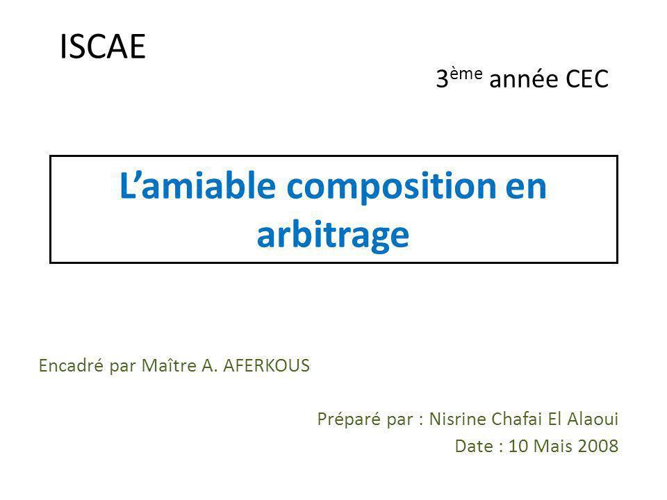 Lamiable composition en arbitrage Encadré par Maître A. AFERKOUS Préparé par : Nisrine Chafai El Alaoui Date : 10 Mais 2008 ISCAE 3 ème année CEC