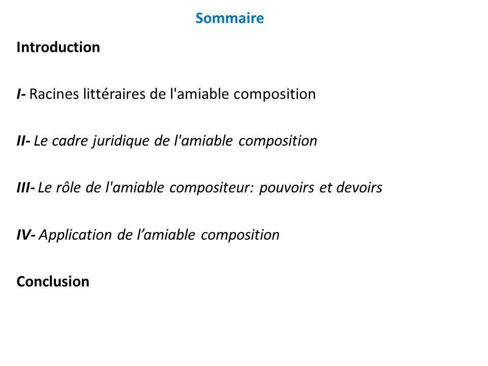 Sommaire Introduction I- Racines littéraires de l'amiable composition II- Le cadre juridique de l'amiable composition III- Le rôle de l'amiable compos