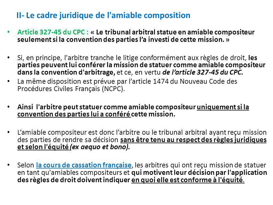 II- Le cadre juridique de l'amiable composition Article 327-45 du CPC : « Le tribunal arbitral statue en amiable compositeur seulement si la conventio