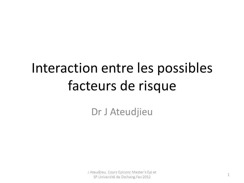 Objectifs 1.Définir interaction 2.Identifier une interaction entre les facteurs de risques dune maladie J Ateudjieu.