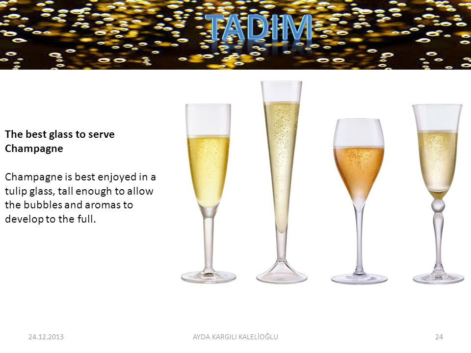 24.12.201324AYDA KARGILI KALELİOĞLU The best glass to serve Champagne Champagne is best enjoyed in a tulip glass, tall enough to allow the bubbles and aromas to develop to the full.