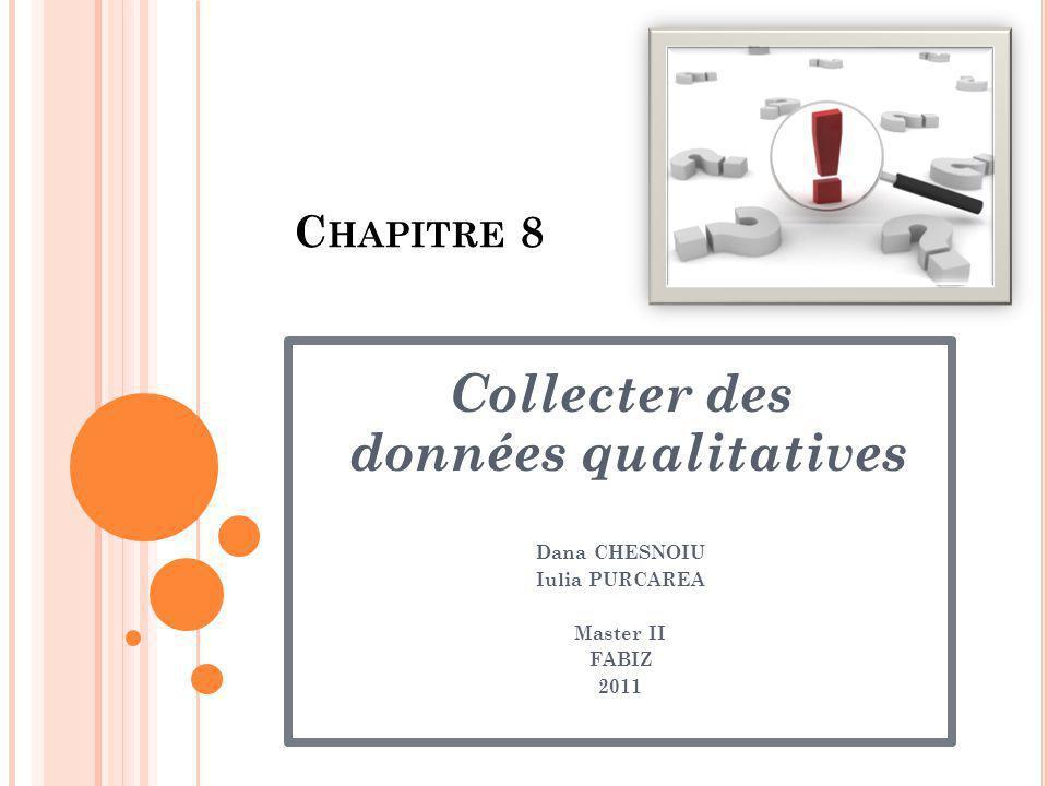 C HAPITRE 8 Collecter des données qualitatives Dana CHESNOIU Iulia PURCAREA Master II FABIZ 2011