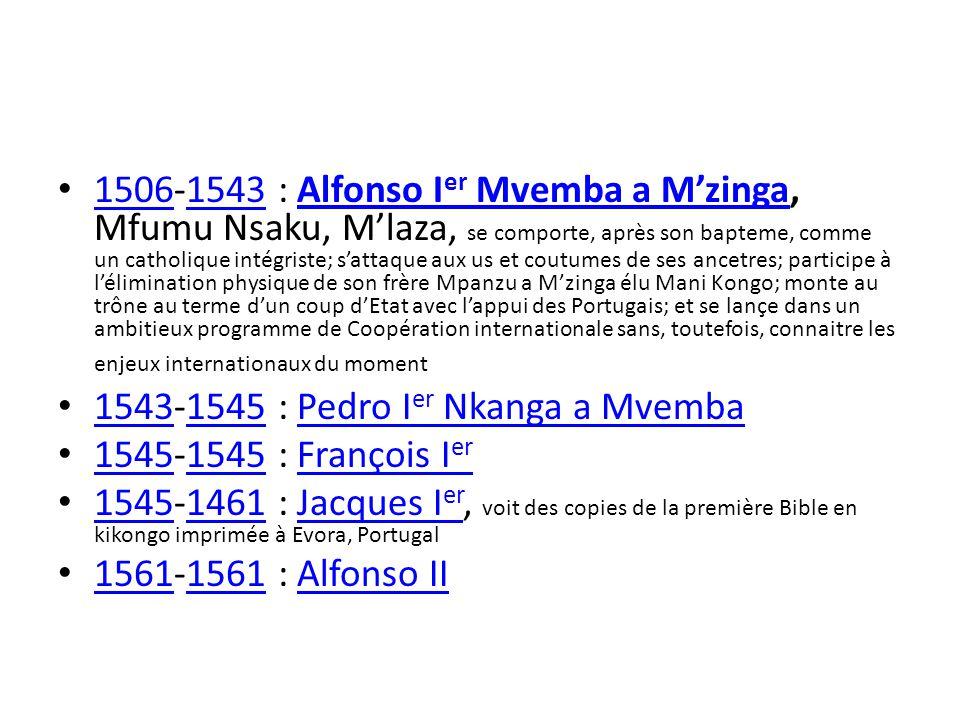 1506-1543 : Alfonso I er Mvemba a Mzinga, Mfumu Nsaku, Mlaza, se comporte, après son bapteme, comme un catholique intégriste; sattaque aux us et coutumes de ses ancetres; participe à lélimination physique de son frère Mpanzu a Mzinga élu Mani Kongo; monte au trône au terme dun coup dEtat avec lappui des Portugais; et se lançe dans un ambitieux programme de Coopération internationale sans, toutefois, connaitre les enjeux internationaux du moment 15061543Alfonso I er Mvemba a Mzinga 1543-1545 : Pedro I er Nkanga a Mvemba 15431545Pedro I er Nkanga a Mvemba 1545-1545 : François I er 1545 François I er 1545-1461 : Jacques I er, voit des copies de la première Bible en kikongo imprimée à Evora, Portugal 15451461Jacques I er 1561-1561 : Alfonso II 1561 Alfonso II