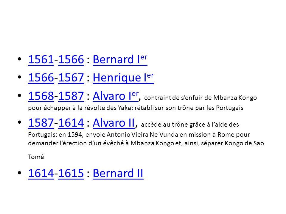 1561-1566 : Bernard I er 15611566Bernard I er 1566-1567 : Henrique I er 15661567Henrique I er 1568-1587 : Alvaro I er, contraint de senfuir de Mbanza Kongo pour échapper à la révolte des Yaka; rétabli sur son trône par les Portugais 15681587Alvaro I er 1587-1614 : Alvaro II, accède au trône grâce à laide des Portugais; en 1594, envoie Antonio Vieira Ne Vunda en mission à Rome pour demander lérection dun évêché à Mbanza Kongo et, ainsi, séparer Kongo de Sao Tomé 15871614Alvaro II 1614-1615 : Bernard II 16141615Bernard II