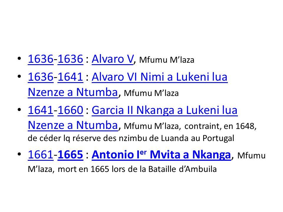 1636-1636 : Alvaro V, Mfumu Mlaza 1636 Alvaro V 1636-1641 : Alvaro VI Nimi a Lukeni lua Nzenze a Ntumba, Mfumu Mlaza 16361641Alvaro VI Nimi a Lukeni lua Nzenze a Ntumba 1641-1660 : Garcia II Nkanga a Lukeni lua Nzenze a Ntumba, Mfumu Mlaza, contraint, en 1648, de céder lq réserve des nzimbu de Luanda au Portugal 16411660Garcia II Nkanga a Lukeni lua Nzenze a Ntumba 1661-1665 : Antonio I er Mvita a Nkanga, Mfumu Mlaza, mort en 1665 lors de la Bataille dAmbuila 16611665Antonio I er Mvita a Nkanga