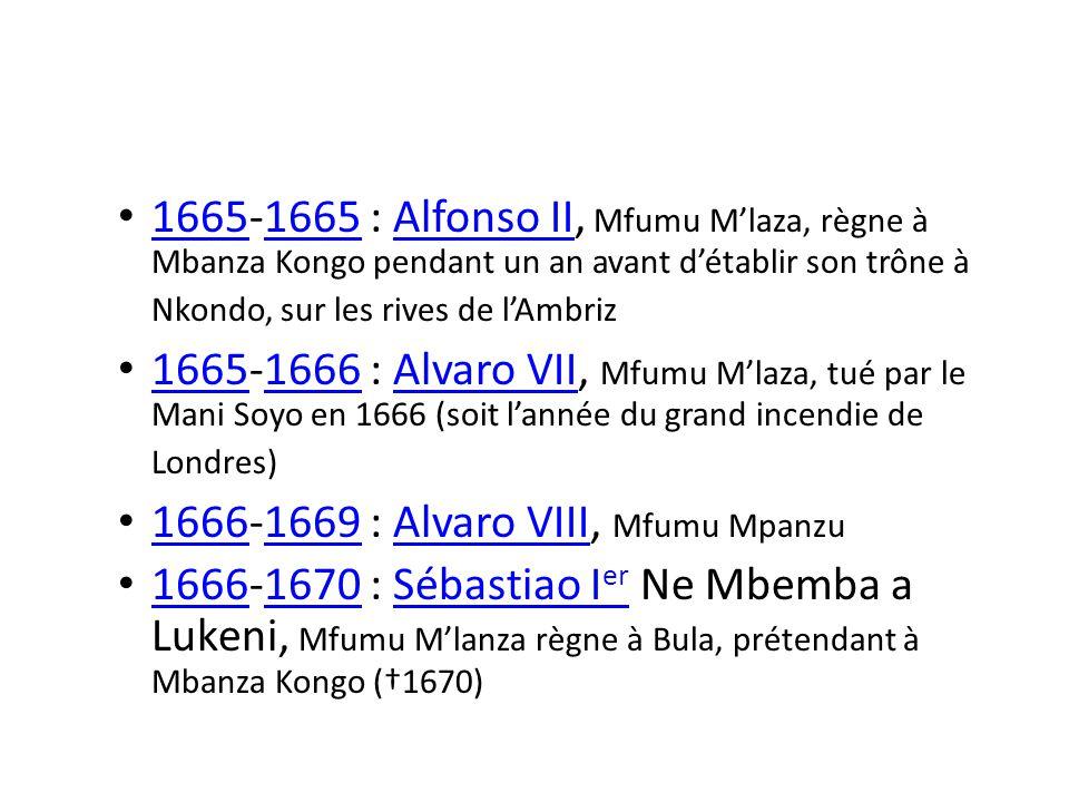 1665-1665 : Alfonso II, Mfumu Mlaza, règne à Mbanza Kongo pendant un an avant détablir son trône à Nkondo, sur les rives de lAmbriz 1665 Alfonso II 1665-1666 : Alvaro VII, Mfumu Mlaza, tué par le Mani Soyo en 1666 (soit lannée du grand incendie de Londres) 16651666Alvaro VII 1666-1669 : Alvaro VIII, Mfumu Mpanzu 16661669Alvaro VIII 1666-1670 : Sébastiao I er Ne Mbemba a Lukeni, Mfumu Mlanza règne à Bula, prétendant à Mbanza Kongo (1670) 16661670Sébastiao I er