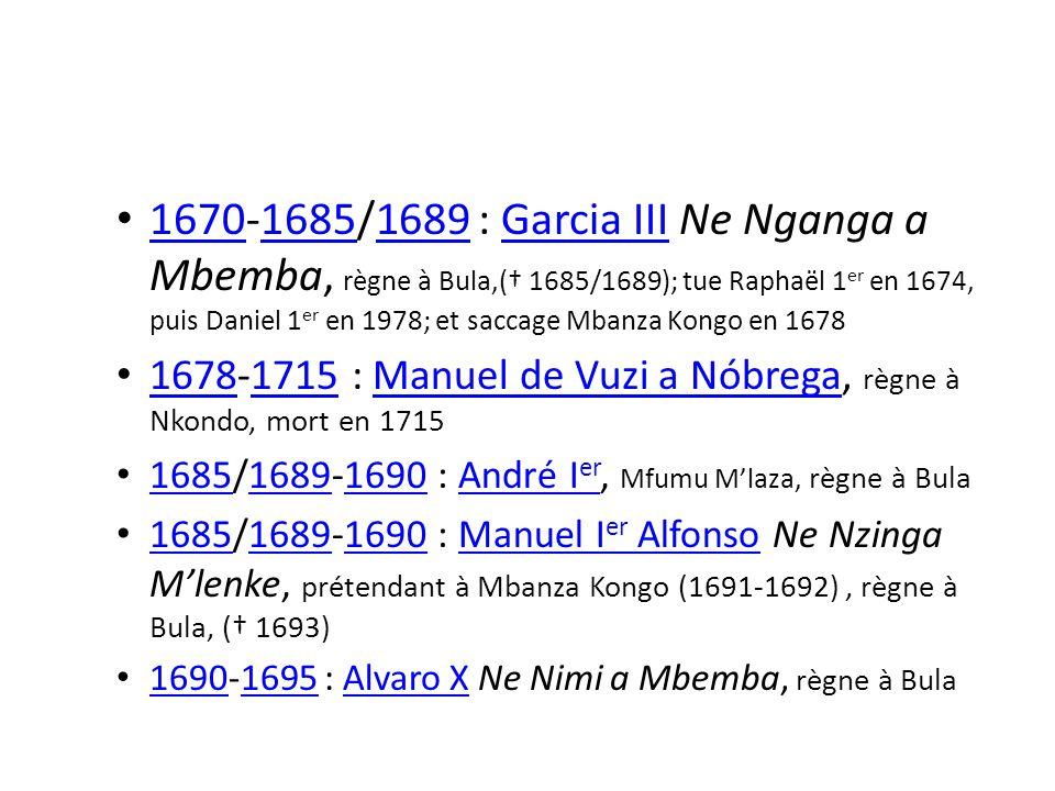 1670-1685/1689 : Garcia III Ne Nganga a Mbemba, règne à Bula,( 1685/1689); tue Raphaël 1 er en 1674, puis Daniel 1 er en 1978; et saccage Mbanza Kongo en 1678 167016851689Garcia III 1678-1715 : Manuel de Vuzi a Nóbrega, règne à Nkondo, mort en 1715 16781715Manuel de Vuzi a Nóbrega 1685/1689-1690 : André I er, Mfumu Mlaza, règne à Bula 168516891690André I er 1685/1689-1690 : Manuel I er Alfonso Ne Nzinga Mlenke, prétendant à Mbanza Kongo (1691-1692), règne à Bula, ( 1693) 168516891690Manuel I er Alfonso 1690-1695 : Alvaro X Ne Nimi a Mbemba, règne à Bula 16901695Alvaro X
