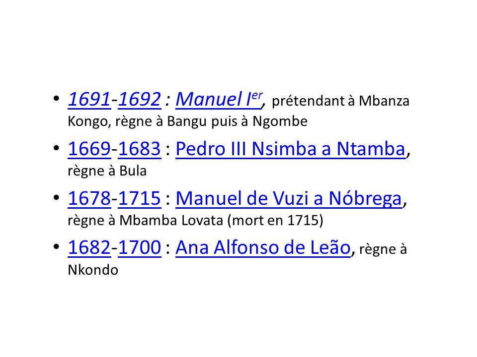 1691-1692 : Manuel I er, prétendant à Mbanza Kongo, règne à Bangu puis à Ngombe 16911692Manuel I er 1669-1683 : Pedro III Nsimba a Ntamba, règne à Bula 16691683Pedro III Nsimba a Ntamba 1678-1715 : Manuel de Vuzi a Nóbrega, règne à Mbamba Lovata (mort en 1715) 16781715Manuel de Vuzi a Nóbrega 1682-1700 : Ana Alfonso de Leão, règne à Nkondo 16821700Ana Alfonso de Leão