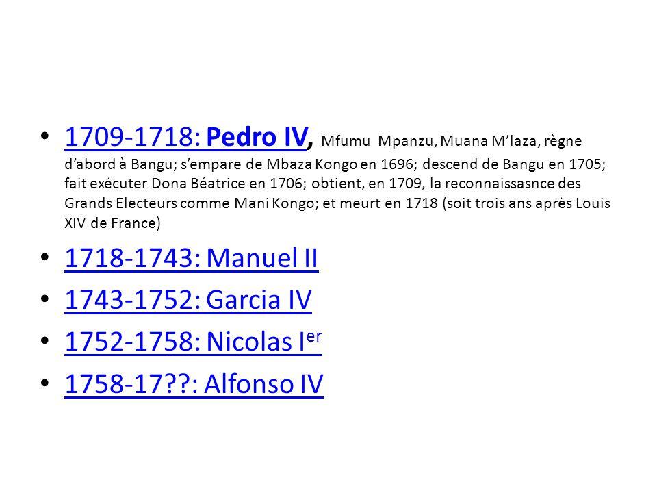 1709-1718: Pedro IV, Mfumu Mpanzu, Muana Mlaza, règne dabord à Bangu; sempare de Mbaza Kongo en 1696; descend de Bangu en 1705; fait exécuter Dona Béatrice en 1706; obtient, en 1709, la reconnaissasnce des Grands Electeurs comme Mani Kongo; et meurt en 1718 (soit trois ans après Louis XIV de France) 1709-1718: Pedro IV 1718-1743: Manuel II 1743-1752: Garcia IV 1752-1758: Nicolas I er 1752-1758: Nicolas I er 1758-17??: Alfonso IV