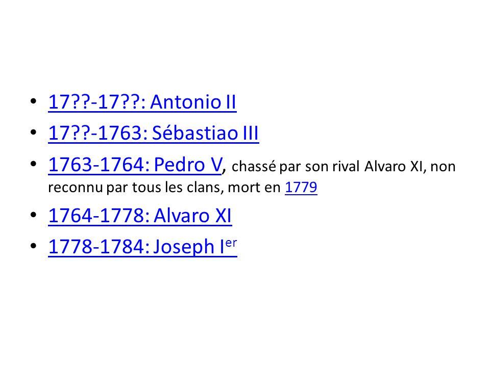 17??-17??: Antonio II 17??-1763: Sébastiao III 1763-1764: Pedro V, chassé par son rival Alvaro XI, non reconnu par tous les clans, mort en 1779 1763-1764: Pedro V1779 1764-1778: Alvaro XI 1778-1784: Joseph I er 1778-1784: Joseph I er
