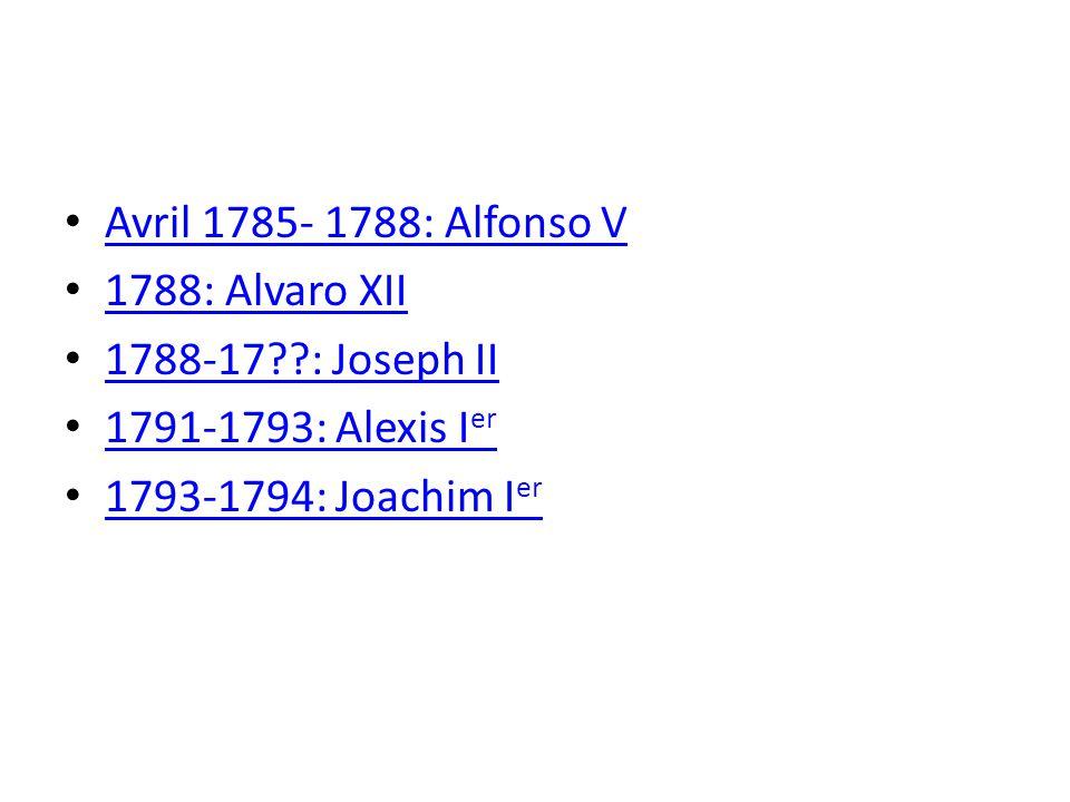 Avril 1785- 1788: Alfonso V 1788: Alvaro XII 1788-17??: Joseph II 1791-1793: Alexis I er 1791-1793: Alexis I er 1793-1794: Joachim I er 1793-1794: Joachim I er