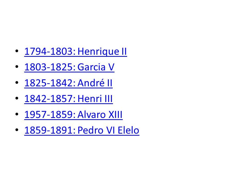 1794-1803: Henrique II 1803-1825: Garcia V 1825-1842: André II 1842-1857: Henri III 1957-1859: Alvaro XIII 1859-1891: Pedro VI Elelo