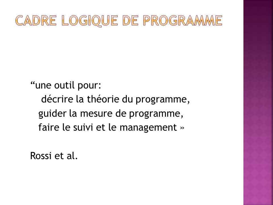 une outil pour: décrire la théorie du programme, guider la mesure de programme, faire le suivi et le management » Rossi et al.