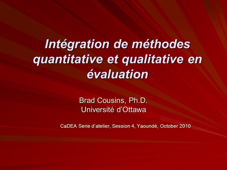 Intégration de méthodes quantitative et qualitative en évaluation Brad Cousins, Ph.D. Université dOttawa CaDEA Serie datelier, Session 4, Yaoundé, Oct