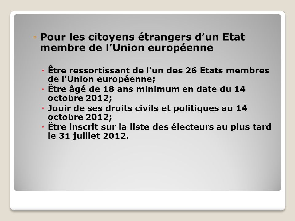 Pour les citoyens étrangers dun Etat membre de lUnion européenne Être ressortissant de lun des 26 Etats membres de lUnion européenne; Être âgé de 18 ans minimum en date du 14 octobre 2012; Jouir de ses droits civils et politiques au 14 octobre 2012; Être inscrit sur la liste des électeurs au plus tard le 31 juillet 2012.