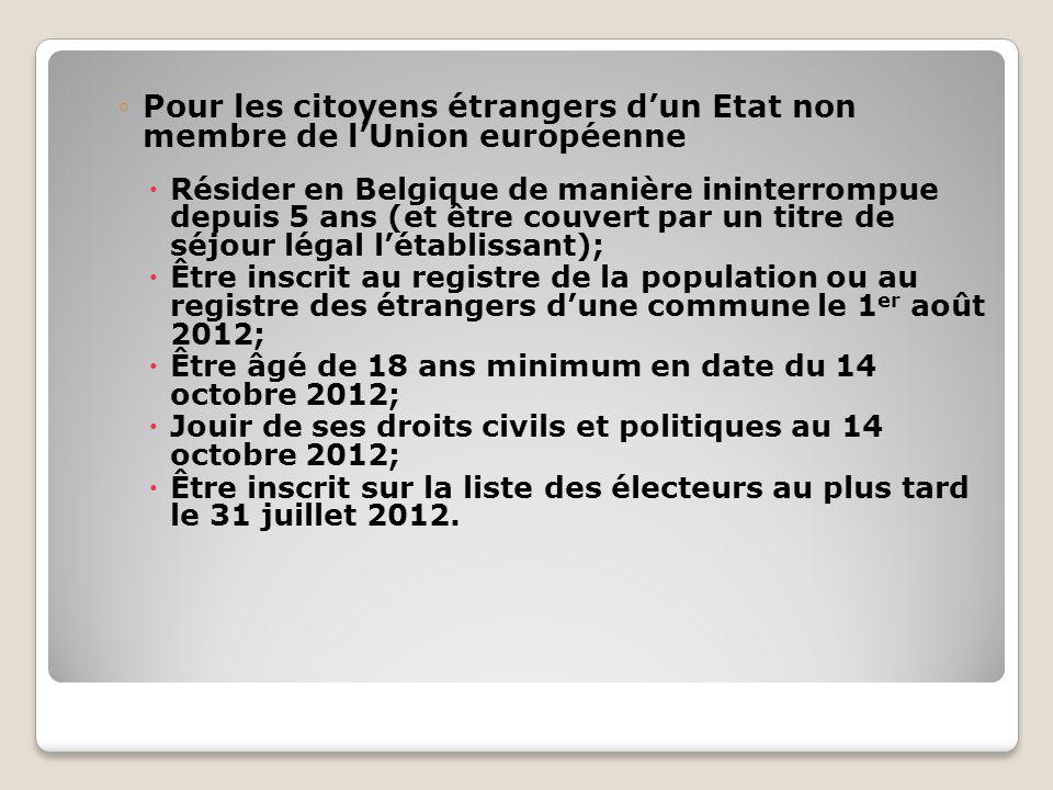 Pour les citoyens étrangers dun Etat non membre de lUnion européenne Résider en Belgique de manière ininterrompue depuis 5 ans (et être couvert par un titre de séjour légal létablissant); Être inscrit au registre de la population ou au registre des étrangers dune commune le 1 er août 2012; Être âgé de 18 ans minimum en date du 14 octobre 2012; Jouir de ses droits civils et politiques au 14 octobre 2012; Être inscrit sur la liste des électeurs au plus tard le 31 juillet 2012.