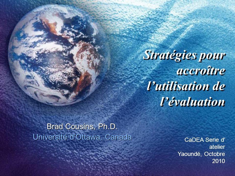 Stratégies pour accroître lutilisation de lévaluation Brad Cousins, Ph.D.