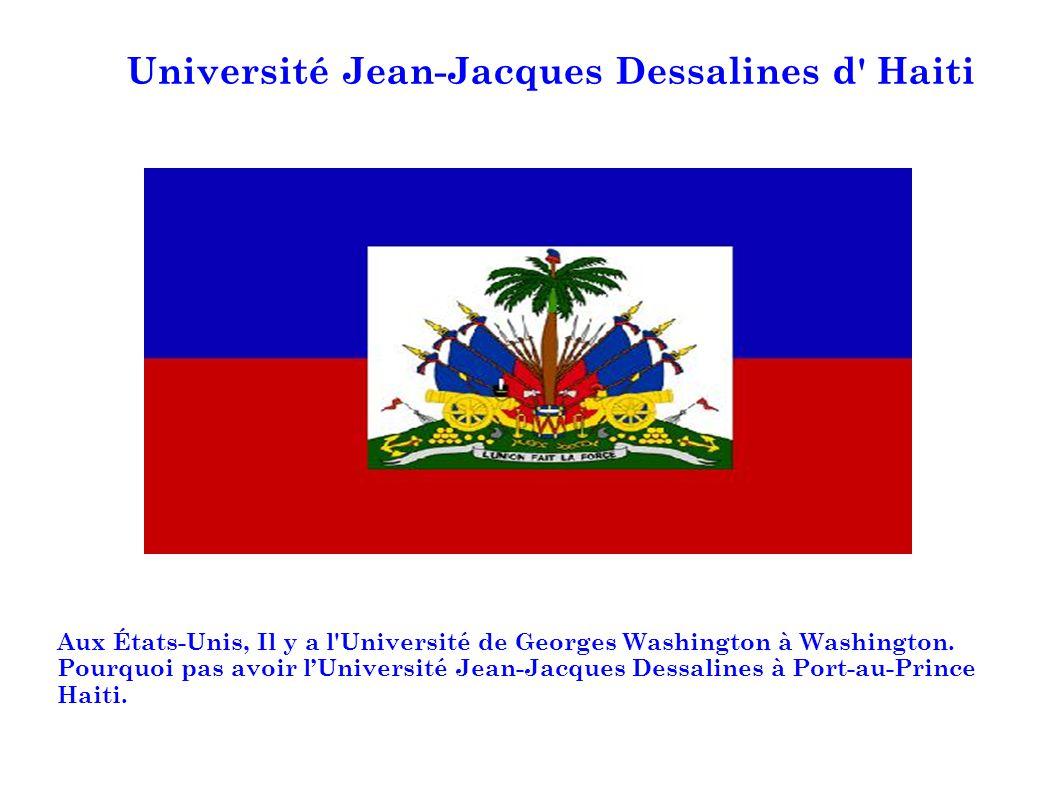 Université Jean-Jacques Dessalines d' Haiti Aux États-Unis, Il y a l'Université de Georges Washington à Washington. Pourquoi pas avoir lUniversité Jea