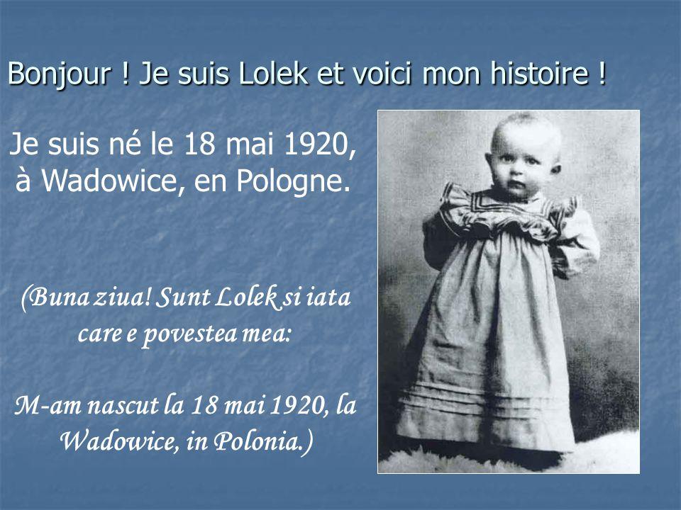 Bonjour .Je suis Lolek et voici mon histoire . Je suis né le 18 mai 1920, à Wadowice, en Pologne.