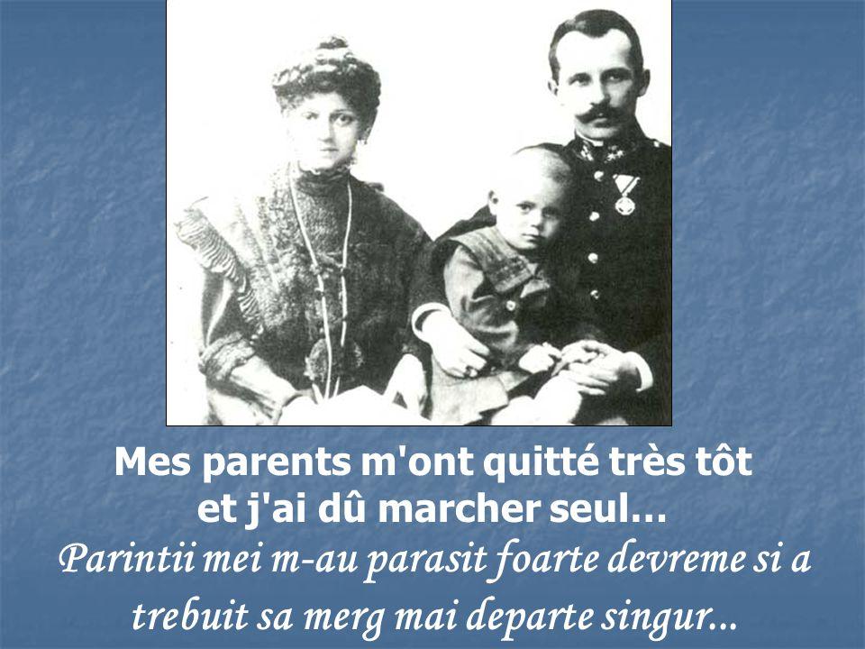 Mes parents m ont quitté très tôt et j ai dû marcher seul… Parintii mei m-au parasit foarte devreme si a trebuit sa merg mai departe singur...