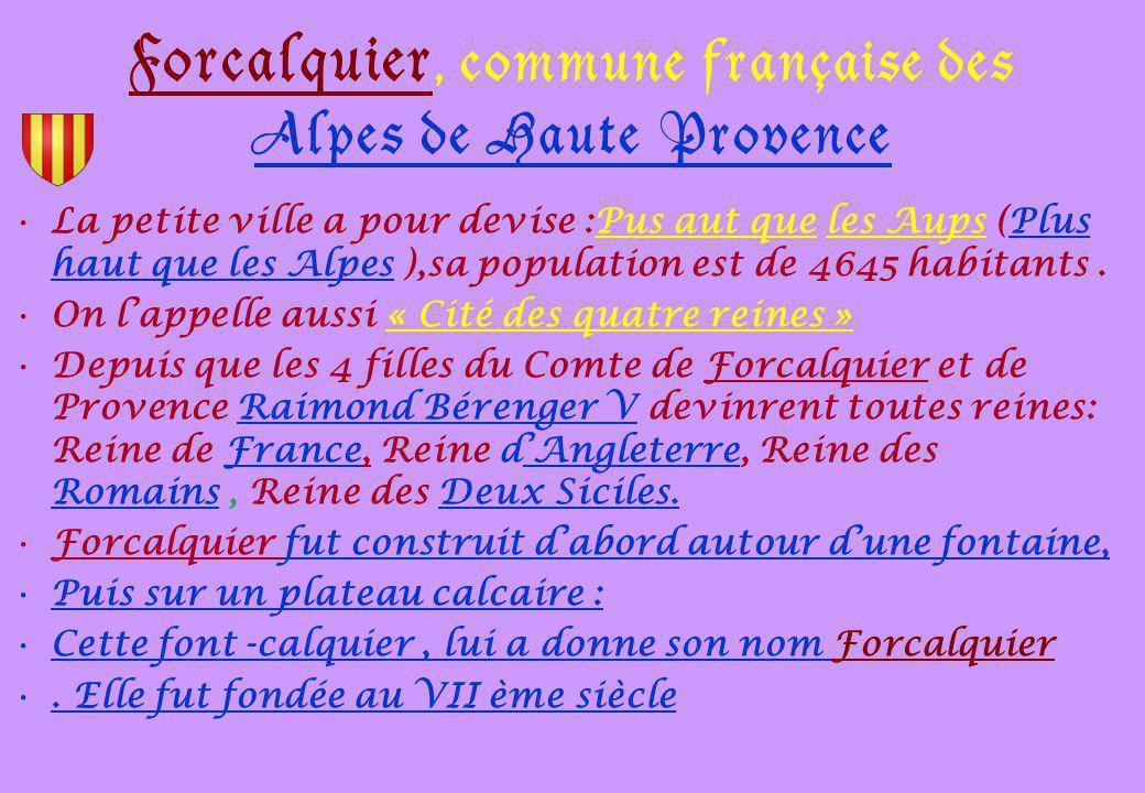 Forcalquier, commune française des Alpes de Haute Provence La petite ville a pour devise :Pus aut que les Aups (Plus haut que les Alpes ),sa population est de 4645 habitants.