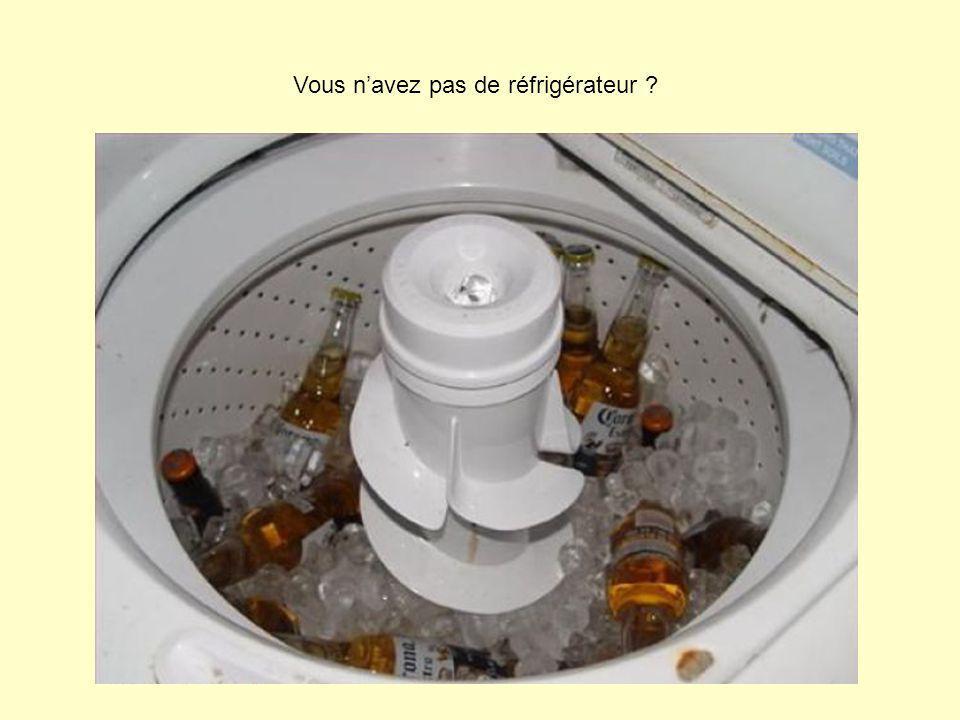 Vous navez pas de réfrigérateur ?