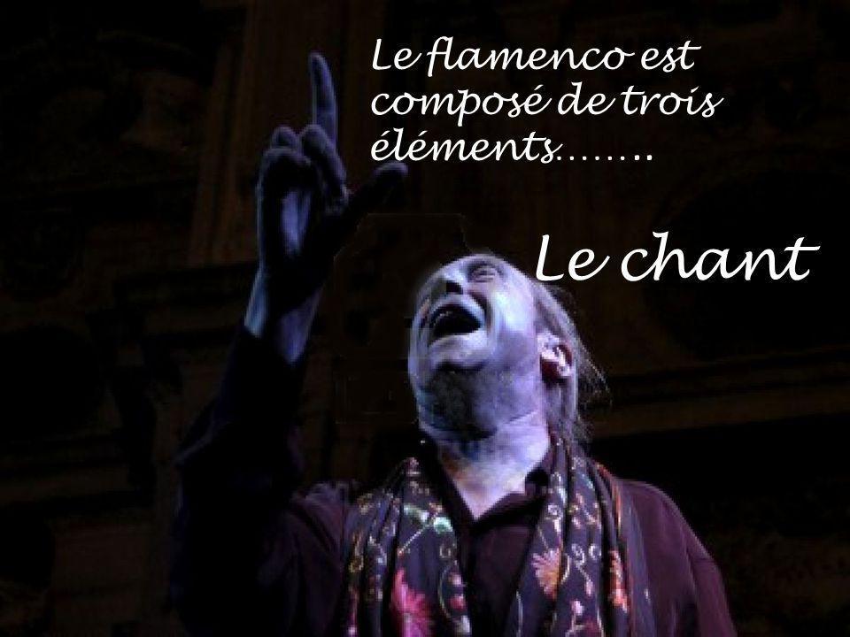 Le flamenco est composé de trois éléments…….. Le chant
