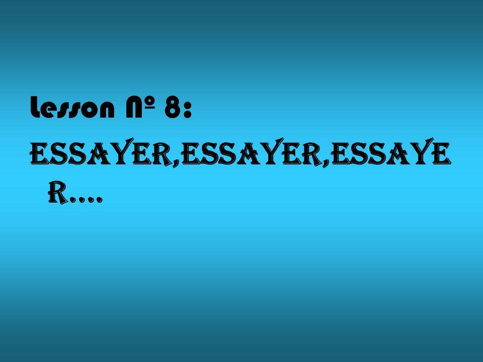 Lesson Nº 8: Essayer,essayer,essaye r....