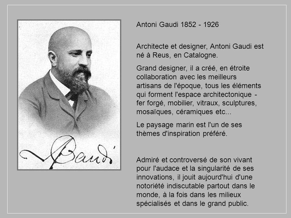 Antoni Gaudi 1852 - 1926 Architecte et designer, Antoni Gaudi est né à Reus, en Catalogne.