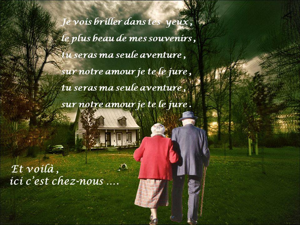 Et voilà, ici cest chez-nous ….Je vois briller dans tes yeux, sur notre amour je te le jure.