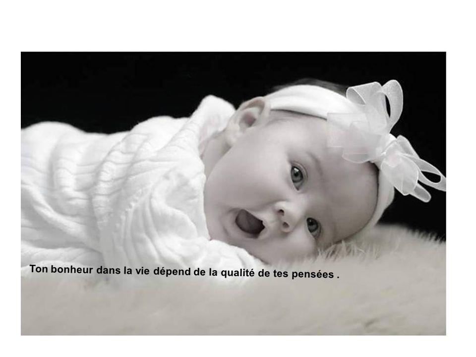 Ton bonheur dans la vie dépend de la qualité de tes pensées.