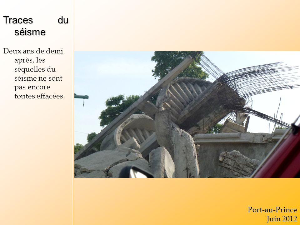 Traces du séisme Deux ans de demi après, les séquelles du séisme ne sont pas encore toutes effacées.Port-au-Prince Juin 2012