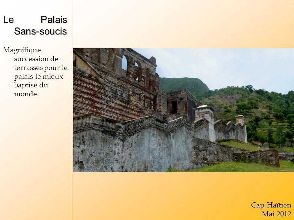 Le Palais Sans-soucis Magnifique succession de terrasses pour le palais le mieux baptisé du monde.Cap-Haïtien Mai 2012