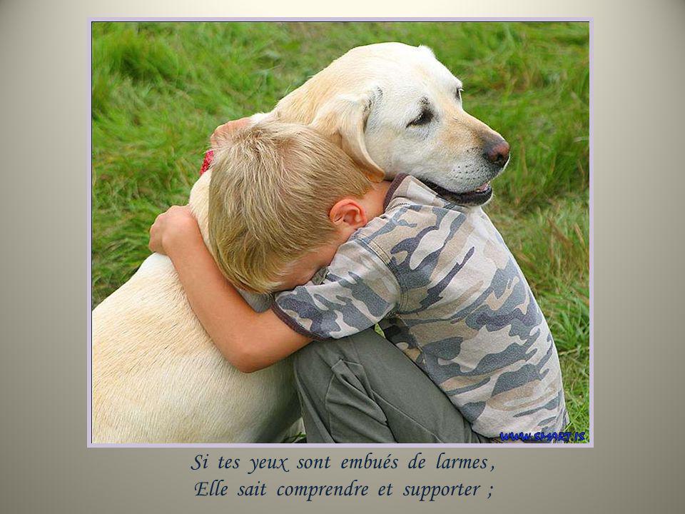 Si tes yeux sont embués de larmes, Elle sait comprendre et supporter ;