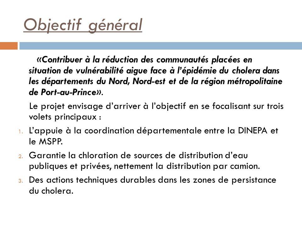 Objectif général «Contribuer à la réduction des communautés placées en situation de vulnérabilité aigue face à lépidémie du cholera dans les départements du Nord, Nord-est et de la région métropolitaine de Port-au-Prince».