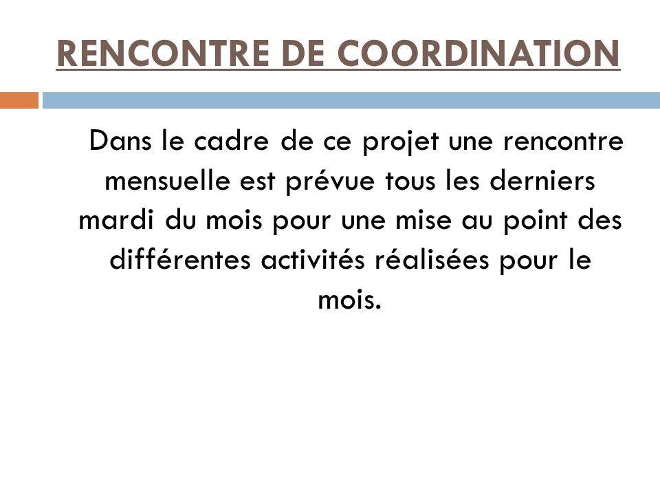 RENCONTRE DE COORDINATION Dans le cadre de ce projet une rencontre mensuelle est prévue tous les derniers mardi du mois pour une mise au point des différentes activités réalisées pour le mois.