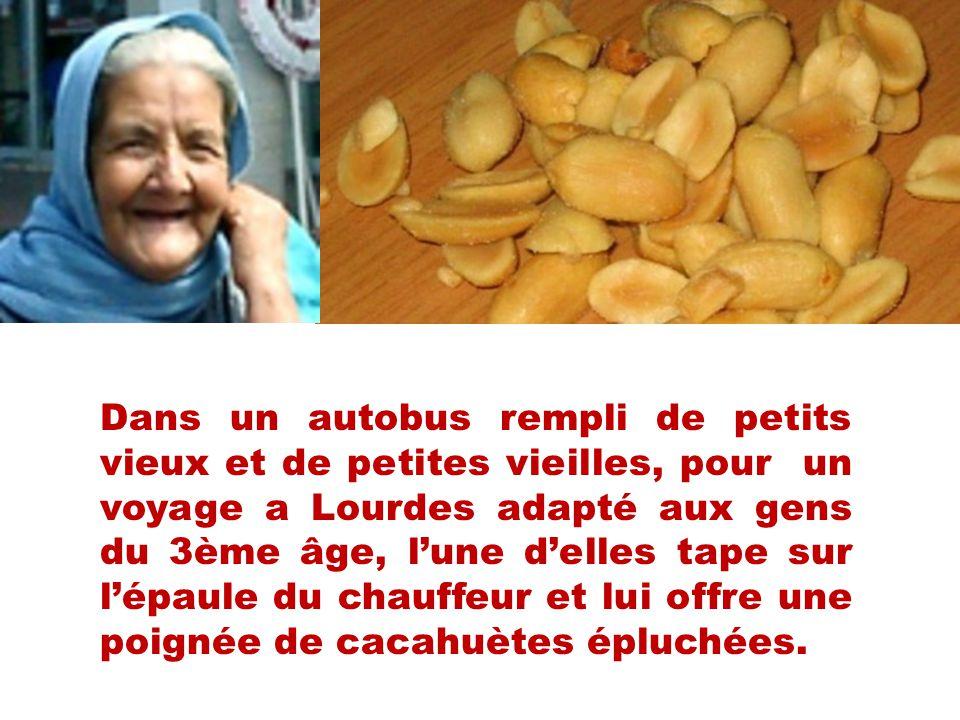 Dans un autobus rempli de petits vieux et de petites vieilles, pour un voyage a Lourdes adapté aux gens du 3ème âge, lune delles tape sur lépaule du chauffeur et lui offre une poignée de cacahuètes épluchées.