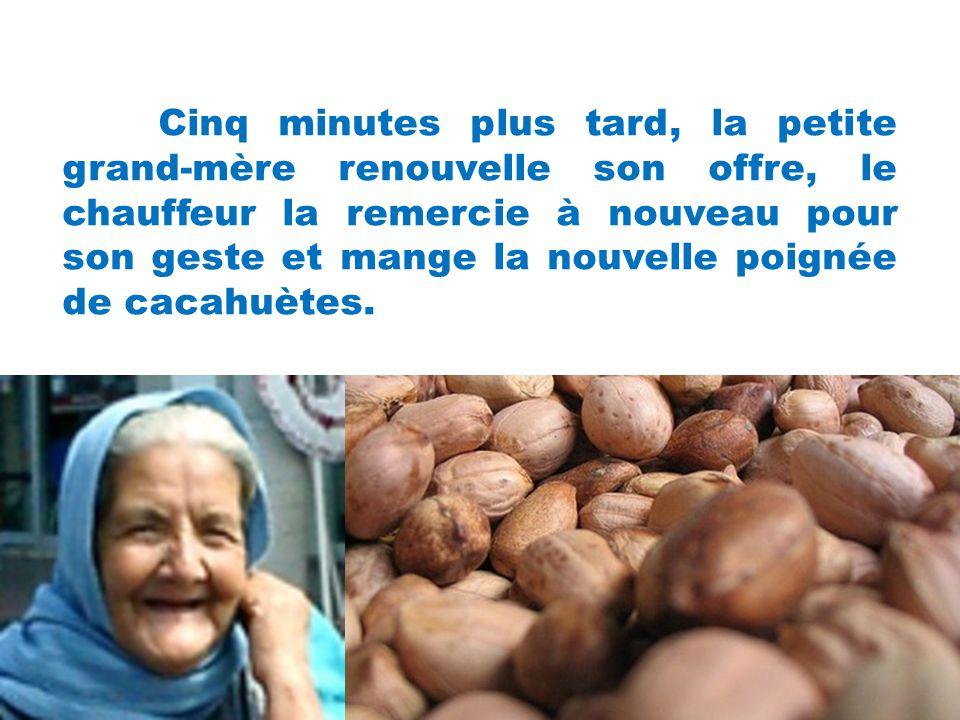 Cinq minutes plus tard, la petite grand-mère renouvelle son offre, le chauffeur la remercie à nouveau pour son geste et mange la nouvelle poignée de cacahuètes.