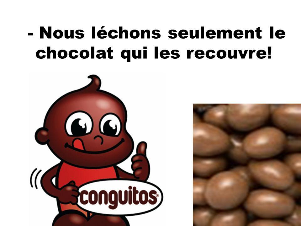 - Nous léchons seulement le chocolat qui les recouvre!