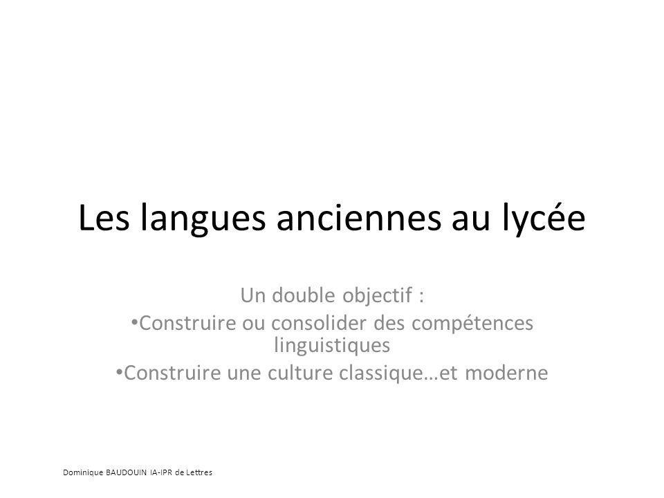 Les langues anciennes au lycée Un double objectif : Construire ou consolider des compétences linguistiques Construire une culture classique…et moderne Dominique BAUDOUIN IA-IPR de Lettres